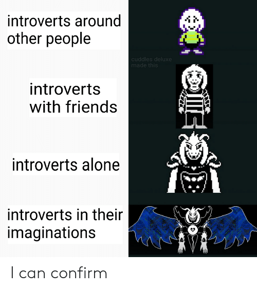 Being Alone, Friends, and Can: introverts around  other people  cuddles deluxe  made this  introverts  with friends  introverts alone  introverts in their  imaginations I can confirm