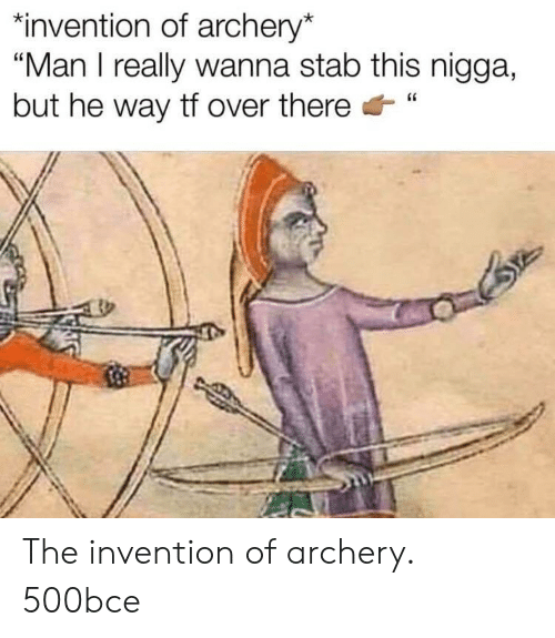 """Archery, Man, and This: """"invention of archery*  """"Man I really wanna stab this nigga,  but he way tf over there"""" The invention of archery. 500bce"""