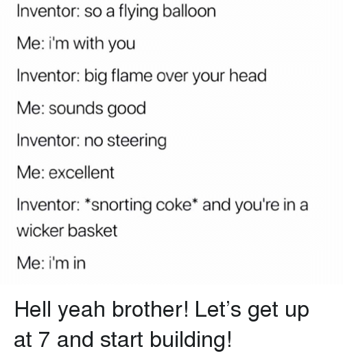 Snorting: Inventor: so a flying balloon  Me: i'm with you  Inventor: big flame over your head  Me: sounds good  Inventor: no steering  Me: excellent  Inventor: *snorting coke* and you're in a  wicker basket  Me: i'm in Hell yeah brother! Let's get up at 7 and start building!