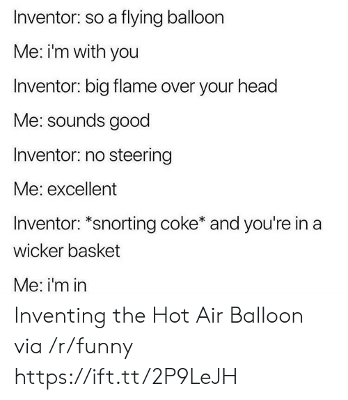 Snorting: Inventor: so a flying balloon  Me: i'm with you  Inventor: big flame over your head  Me: sounds good  Inventor: no steering  Me: excellent  Inventor: *snorting coke* and you're in a  wicker basket  Me: i'm in Inventing the Hot Air Balloon via /r/funny https://ift.tt/2P9LeJH