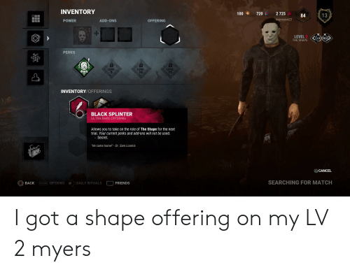 """Friends, Black, and Home: INVENTORY  2 725  100  720  13  84  manosas422  POWER  ADD-ONS  OFFERING  LEVEL 2  THE SHAPE  PERKS  LEVEL  15  LEVEL  5  LEVEL  10  INVENTORY/OFFERINGS  BLACK SPLINTER  ULTRA RARE OFFERING  Allows you to take on the role of The Shape for the next  trial. Your current perks and add-ons will not be used.  Secret.  """"He came home!"""" - Dr. Sam Loomis  A CANCEL  SEARCHING FOR MATCH  OPTIONS OPTIONS  FRIENDS  BACK  DAILY RITUALS I got a shape offering on my LV 2 myers"""