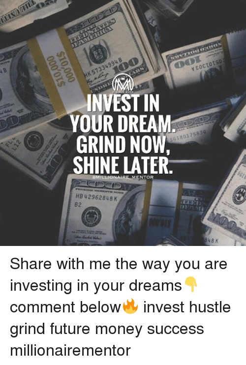 Future, Memes, and Money: INVEST IN  YOUR DREAM  GRIND NOW  SHINE LATER.  G18017583  NTOR  HB 42962848 K  82 Share with me the way you are investing in your dreams👇 comment below🔥 invest hustle grind future money success millionairementor