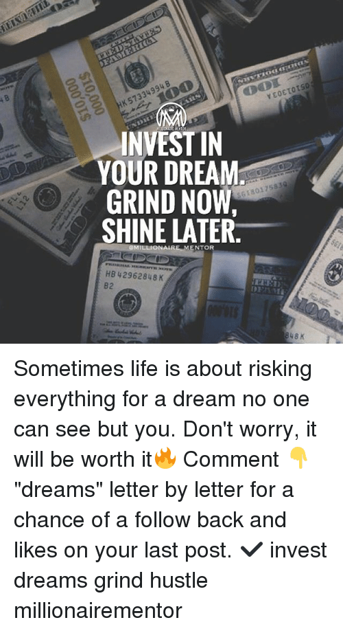 "A Dream, Life, and Memes: INVEST IN  YOUR DREAM  GRIND NOW  SHINE LATER.  G18017583  NTOR  HB 42962848 K  82 Sometimes life is about risking everything for a dream no one can see but you. Don't worry, it will be worth it🔥 Comment 👇 ""dreams"" letter by letter for a chance of a follow back and likes on your last post. ✔️ invest dreams grind hustle millionairementor"