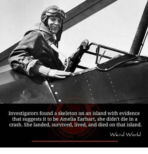 Memes, 🤖, and Crash: Investigators found a skeleton on an island with evidence  that suggests it to be Amelia Earhart, she didn't die in a  crash. She landed, survived, lived, and died on that island.  Weird World