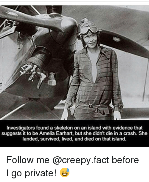 Creepy, Memes, and 🤖: Investigators found a skeleton on an island with evidence that  suggests it to be Amelia Earhart, but she didn't die in a crash. She  landed, survived, lived, and died on that island. Follow me @creepy.fact before I go private! 😅