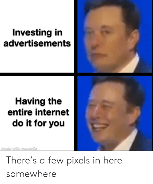 In Here: Investing in  advertisements  Having the  entire internet  do it for you  made with mematic There's a few pixels in here somewhere