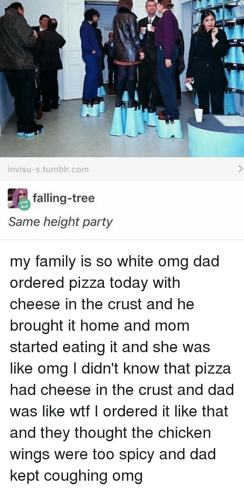 Spicie: invisu-s tumblr.com  falling-tree  Same height party my family is so white omg dad ordered pizza today with cheese in the crust and he brought it home and mom started eating it and she was like omg I didn't know that pizza had cheese in the crust and dad was like wtf I ordered it like that and they thought the chicken wings were too spicy and dad kept coughing omg