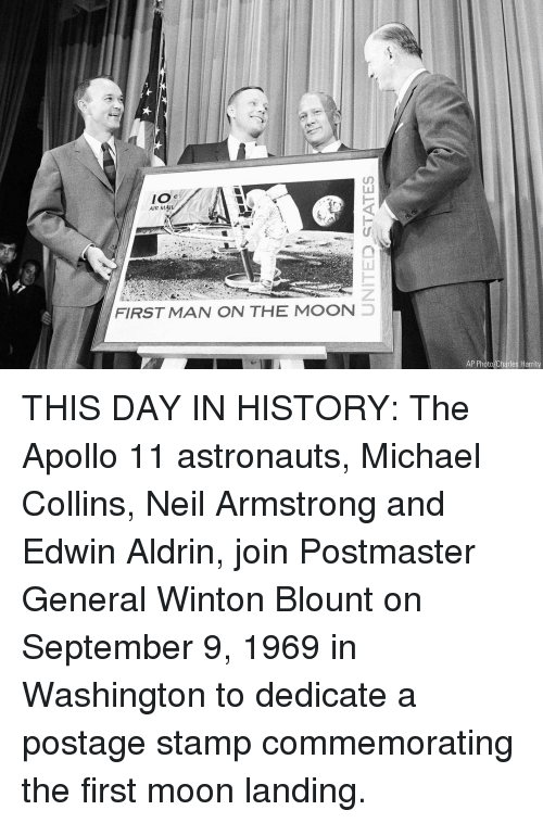 stamp: IO s  AIR MAIL  FIRST MAN ON THE MOON  AP Photo Charles Harrity THIS DAY IN HISTORY: The Apollo 11 astronauts, Michael Collins, Neil Armstrong and Edwin Aldrin, join Postmaster General Winton Blount on September 9, 1969 in Washington to dedicate a postage stamp commemorating the first moon landing.