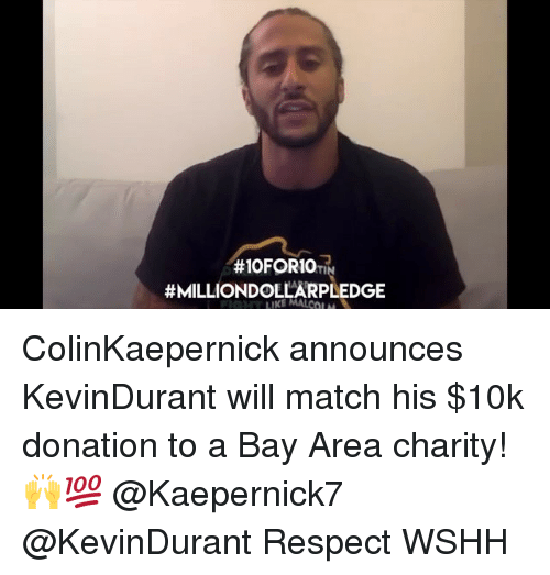 Memes, Respect, and Wshh:  #IOFORIO TIN  ColinKaepernick announces KevinDurant will match his $10k donation to a Bay Area charity! 🙌💯 @Kaepernick7 @KevinDurant Respect WSHH