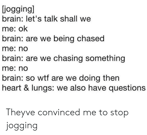 Being Chased: iogging]  brain: let's talk shall we  me: ok  brain: are we being chased  me: no  brain: are we chasing something  me: no  brain: so wtf are we doing then  heart & lungs: we also have questions Theyve convinced me to stop jogging