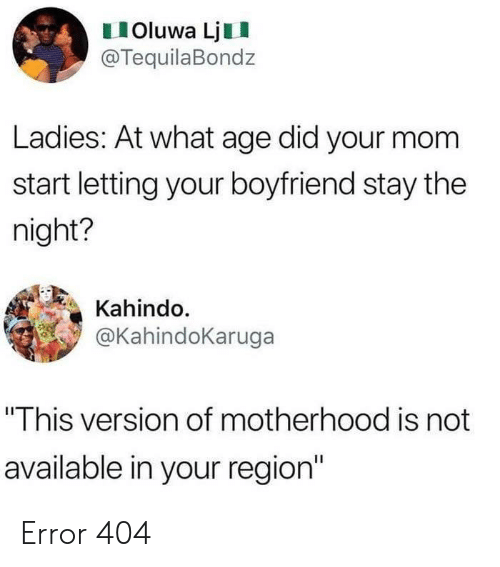 "Boyfriend, Mom, and Did: IOluwa LjII  @TequilaBondz  Ladies: At what age did your mom  start letting your boyfriend stay the  night?  Kahindo.  @KahindoKaruga  ""This version of motherhood is not  available in your region Error 404"
