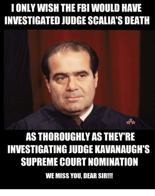 Fbi, Memes, and Supreme: IONLY WISH THE FBI WOULD HAVE  INVESTIGATED JUDGE SCALIA'S DEATH  AS THOROUGHLY AS THEY'RE  INVESTIGATING JUDGE KAVANAUGH'S  SUPREME COURT NOMINATION  WE MISS YOU, DEAR SIR!!!