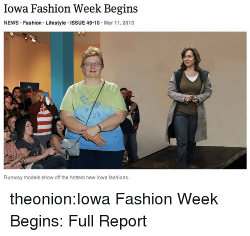 Fashion, News, and Tumblr: Iowa Fashion Week Begins  NEWS Fashion Lifestyle ISSUE 49 10 Mar 11, 2013  Runway models show off the hottest new lowa fashions. theonion:Iowa Fashion Week Begins: Full Report