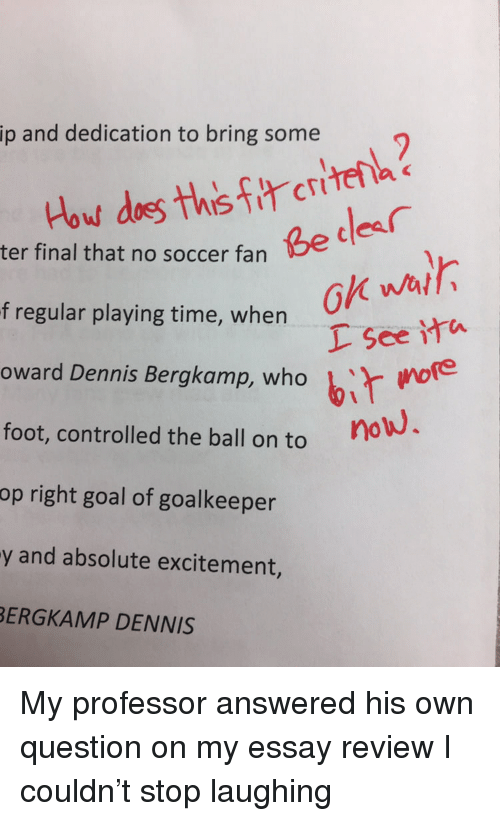 Soccer, Goal, and Time: ip and dedication to bring some  Be cdes  ter final that no soccer fan  ok wal  L See ita  owerd Dennis Bergkamp, who bir woe  i more  f regular playing time, when  foot, controlled the ball on to  op right goal of goalkeeper  y and absolute excitement,  ERGKAMP DENNIS My professor answered his own question on my essay review I couldn't stop laughing
