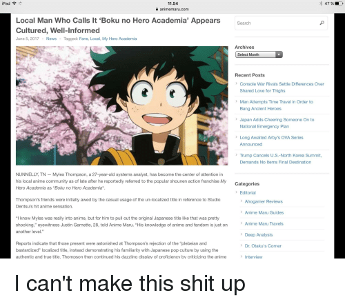 "Anime, Community, and Friends: iPad *  11.54  animemaru.com  Local Man Who Calls It 'Boku no Hero Academia' Appears  Cultured, Well-Informed  June 5, 2017 - News - Tagged: Fans, Local, My Hero Academia  Search  Archives  Select Month  Recent Posts  Console War Rivals Settle Differences Over  Shared Love for Thighs  Man Attempts Time Travel in Order to  Bang Ancient Heroes  Japan Adds Cheering Someone On to  National Emergency Plan  Long Awaited Arby's OVA Series  Announced  Trump Cancels U.S.-North Korea Summit,  Demands No ltems Final Destination  NUNNELLY, TN - Myles Thompson, a 27-year-old systems analyst, has become the center of attention in  his local anime community as of late after he reportedly referred to the popular shounen action franchise My  Hero Academia as ""Boku no Hero Academia"".  Categories  Editorial  Thompson's friends were initially awed by the casual usage of the un-localized title in reference to Studio  Dentsu's hit anime sensation.  Ahogamer Reviews  Anime Maru Guides  Anime Maru Travels  Deep Analysis  Dr. Otaku's Corner  ""I know Myles was really into anime, but for him to pull out the original Japanese title like that was pretty  shocking,"" eyewitness Justin Garnette, 28, told Anime Maru. ""His knowledge of anime and fandom is just on  another level.""  Reports indicate that those present were astonished at Thompson's rejection of the ""plebeian and  bastardized"" localized title, instead demonstrating his familiarity with Japanese pop culture by using the  authentic and true title. Thompson then continued his dazzling display of proficiency by criticizing the anime  > Interview"
