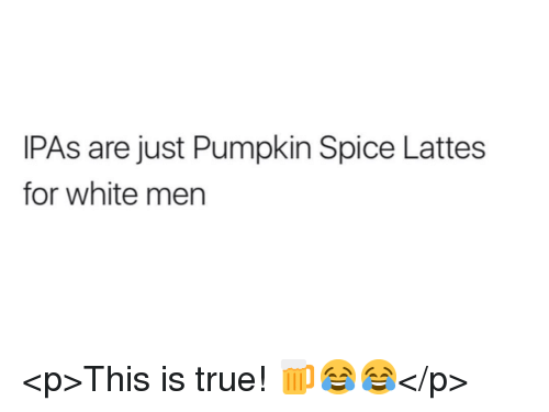 True, Pumpkin, and White: IPAs are just Pumpkin Spice Lattes  for white men <p>This is true! 🍺😂😂</p>