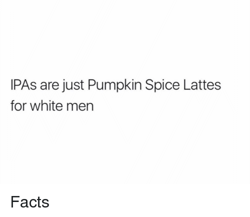 Facts, Pumpkin, and White: IPAs are just Pumpkin Spice Lattes  for white men Facts