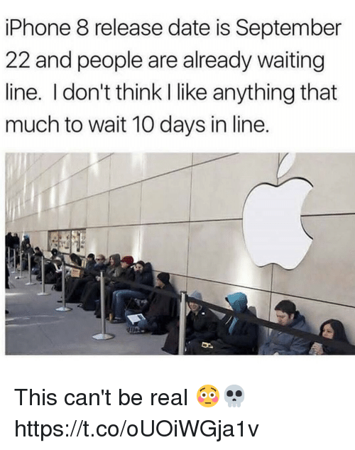 donte: iPhone 8 release date is September  22 and people are already waiting  line. I don't think I like anything that  much to wait 10 days in line. This can't be real 😳💀 https://t.co/oUOiWGja1v