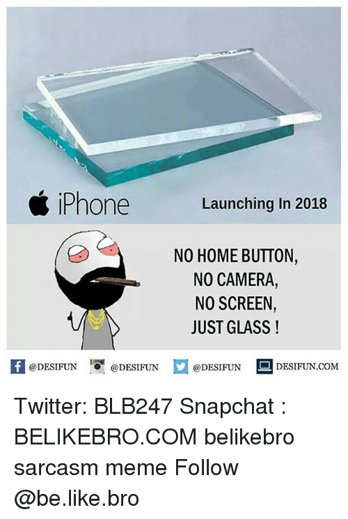 Be Like, Iphone, and Meme: iPhone  Launching In 2018  NO HOME BUTTON,  NO CAMERA,  NO SCREEN,  JUST GLASS!  1  @DESIFUN @DESIFUN  @DESIFUN  DESIFUN.COMM Twitter: BLB247 Snapchat : BELIKEBRO.COM belikebro sarcasm meme Follow @be.like.bro