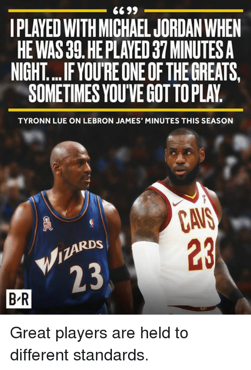 Cavs, LeBron James, and Michael Jordan: IPLAYED WITH MICHAEL JORDAN WHEN  HEWAS 39 HE PLAYED 37 MINUTES A  NIGHT... .F.YOU'RE ONE OF THE GREATS.  SOMETIMES YOU'VE GOT TOPLAY  TYRONN LUE ON LEBRON JAMES' MINUTES THIS SEASON  CAVS  23  23  B-R Great players are held to different standards.