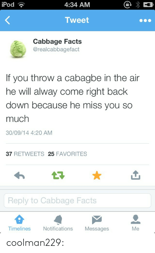 Alway: iPod  4:34 AM  Tweet  Cabbage Facts  @realcabbagefact  f you throw a cabagbe in the air  he will alway come right back  down because he miss you so  much  30/09/14 4:20 AM  37 RETWEETS 25 FAVORITES  17  Reply to Cabbage Facts  Timelines  Notifications Messages  Me coolman229: