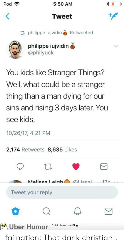 Dank Christian: iPod  5:50 AM  Tweet  philippe iujviding Retweeted  philippe iujvidin  @philyuck  You kids like Stranger Things?  Well, what could be a stranger  thing than a man dying for our  sins and rising 3 days later. You  see kids,  10/26/17, 4:21 PM  2,174 Retweets 8,635 Likes  17  Tweet your reply  on  Uber HumoBic failnation:  That dank christian..