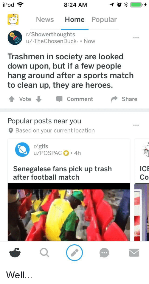 Football, News, and Sports: iPod  8:24 AM  News Home Popular  r/Showerthoughts  u/-TheChosenDuck-Now  Trashmen in society are looked  down upon, but if a few people  hang around after a sports match  to clean up, they are heroes  Vote  Comment  Share  Popular posts near you  Based on your current location  r/gifs  ICE  enegalese fans pick up trash  after football match