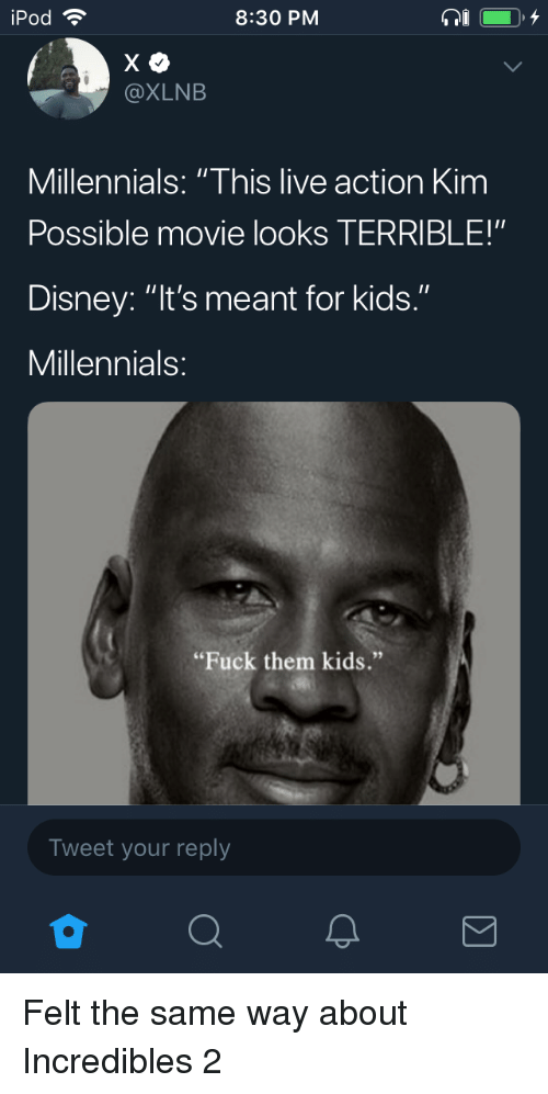 "Kim Possible: iPod  8:30 PM  @XLNB  Millennials: ""This live action Kim  Possible movie looks TERRIBLE!""  Disney: ""It's meant for kids.""  Millennials  ""Fuck them kids.""  Tweet your reply Felt the same way about Incredibles 2"