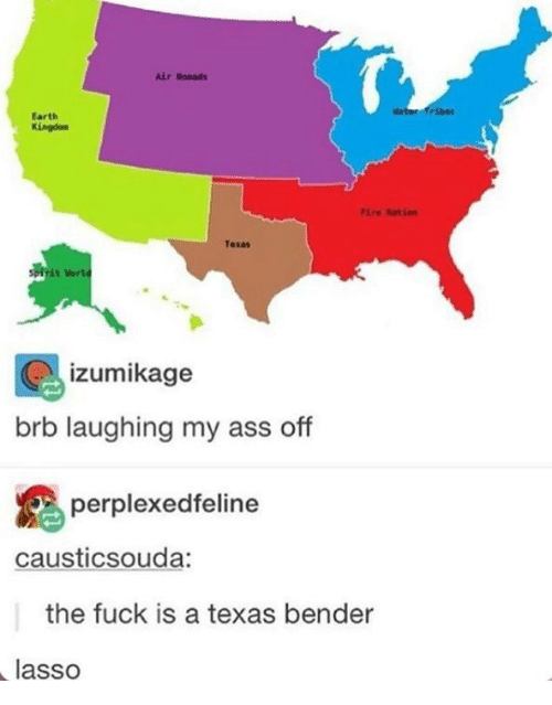 Ass, Earth, and Fuck: ir Noeads  Mat  fribes  Earth  Kingdon  ire Ration  Texas  izumikage  brb laughing my ass off  perplexedfeline  causticsouda:  the fuck is a texas bender  lasso