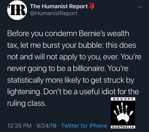 Bubble: IR  The Humanist Report  @HumanistReport  Before you condemn Bernie's wealth  tax, let me burst your bubble: this does  not and will not apply to you, ever. You're  never going to be a billionaire. You're  statistically more likely to get struck by  lightening. Don't be a useful idiot for the  OCCUPY  ruling class.  12:35 PM 9/24/19 Twitter for iPhone  AUSTRALIA  >