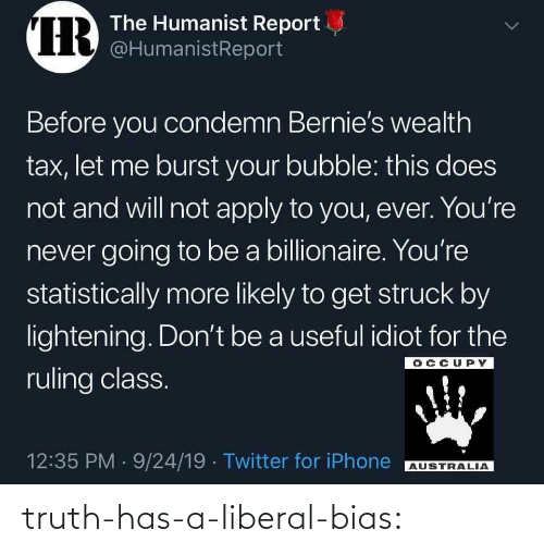 Bubble: IR  The Humanist Report  @HumanistReport  Before you condemn Bernie's wealth  tax, let me burst your bubble: this does  not and will not apply to you, ever. You're  never going to be a billionaire. You're  statistically more likely to get struck by  lightening. Don't be a useful idiot for the  OCCUPY  ruling class.  12:35 PM 9/24/19 Twitter for iPhone  AUSTRALIA  > truth-has-a-liberal-bias: