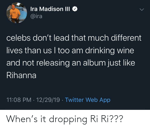 lives: Ira Madison III  @ira  Click  celebs don't lead that much different  lives than us I too am drinking wine  and not releasing an album just like  Rihanna  11:08 PM · 12/29/19 · Twitter Web App When's it dropping Ri Ri???