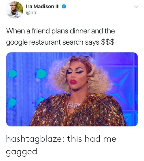 Google, Tumblr, and Blog: Ira Madison III  @ira  When a friend plans dinner and the  google restaurant search says $$$ hashtagblaze: this had me gagged
