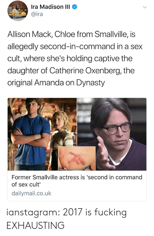 Commandeer: Ira Madison IlI  @ira  Allison Mack, Chloe from Smallville, is  allegedly second-in-command in a sex  cult, where she's holding captive the  daughter of Catherine Oxenberg, the  original Amanda on Dynasty  Former Smallville actress is 'second in command  of sex cult  dailymail.co.uk ianstagram: 2017 is fucking EXHAUSTING