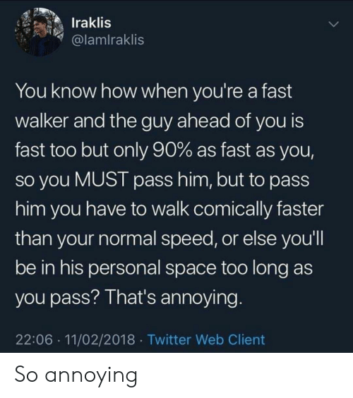 Twitter, Space, and Annoying: Iraklis  @lamlraklis  You know how when you're a fast  walker and the guy ahead of you is  fast too but only 90% as fast as you,  So you MUST pass him, but to pass  him you have to walk comically faster  than your normal speed, or else you'll  be in his personal space too long as  you pass? That's annoying  22:06 11/02/2018 Twitter Web Client So annoying