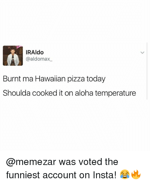Memes, Pizza, and Today: IRAldo  Gaal domax  Burnt ma Hawaiian pizza today  Shoulda cooked it on aloha temperature @memezar was voted the funniest account on Insta! 😂🔥