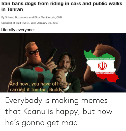 Cars, cnn.com, and Dogs: Iran bans dogs from riding in cars and public walks  in Tehran  By Shirzad Bozormehr and Eliza Mackintosh, CNN  Updated at 6:24 PM ET, Wed January 30, 2019  Literally everyone:  ETGHETEAWHA  And now, you have officially  carried it too far, Buddys Everybody is making memes that Keanu is happy, but now he's gonna get mad