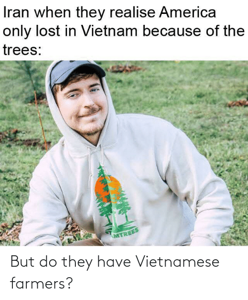 Lost: Iran when they realise America  only lost in Vietnam because of the  trees:  MTREES But do they have Vietnamese farmers?