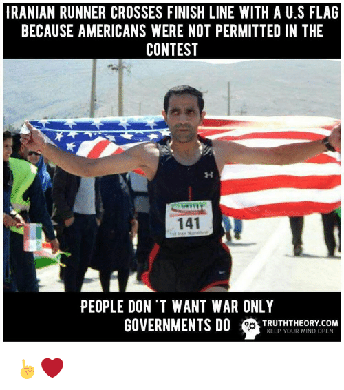 Finish Line, Memes, and Iranian: IRANIAN RUNNER CROSSES FINISH LINE WITH A U.S FLAG  BECAUSE AMERICANS WERE NOT PERMITTED IN THE  CONTEST  141  PEOPLE DON'T WANT WAR ONLY  GOVERNMENTS DO TRUTH THEORY OPEN  COM  KEEP YOUR MIND ☝❤