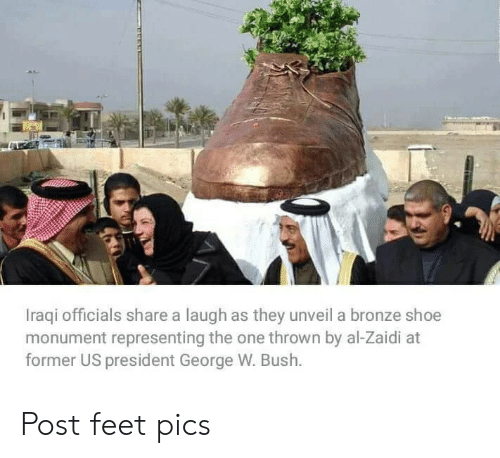 Iraqi: Iraqi officials share a laugh as they unveil a bronze shoe  monument representing the one thrown by al-Zaidi at  former US president George W. Bush. Post feet pics