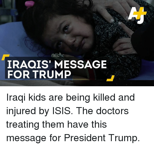 Memes, Iraqi, and 🤖: IRAQIS' MESSAGE  FOR TRUMP Iraqi kids are being killed and injured by ISIS.   The doctors treating them have this message for President Trump.