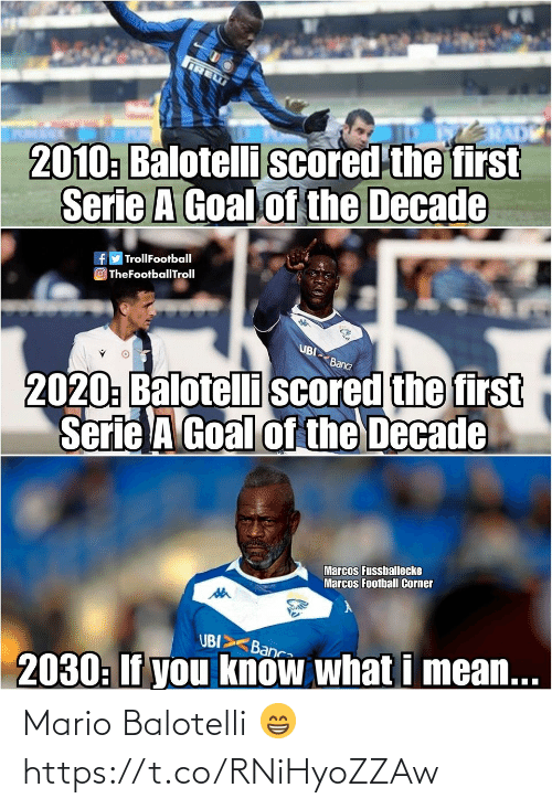 What I: IRE  2010: Balotelli scored the first  Serie A Goal of the Decade  fy TrollFootball  O TheFootballTroll  UBI  2020: Balotelli scored the first  Serie A Goal of the Decade  Banca  Marcos Fussballecke  Marcos Football Corner  UBI>  Banca  2030: If you know what i mean... Mario Balotelli 😁 https://t.co/RNiHyoZZAw