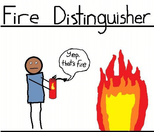 Fire, Ire, and Thats: ire DisTinquishen  Jep.  that's fire