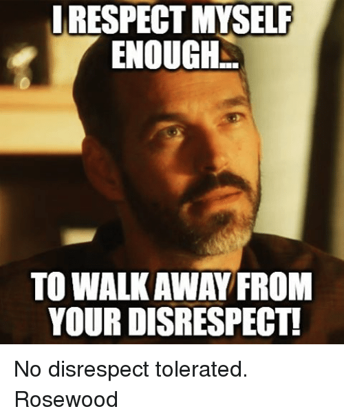 IRESPECTMYSELF ENOUGH TO WALKAWAY FROM YOUR DISRESPECT! No