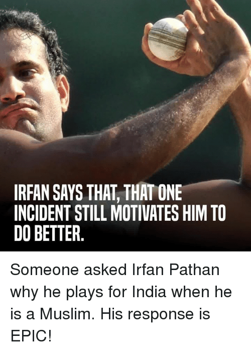Memes, Irfan Pathan, and 🤖: IRFAN SAYS THAT THATONE  INCIDENT STILL MOTIVATES HIM TO  DO BETTER Someone asked Irfan Pathan why he plays for India when he is a Muslim. His response is EPIC!