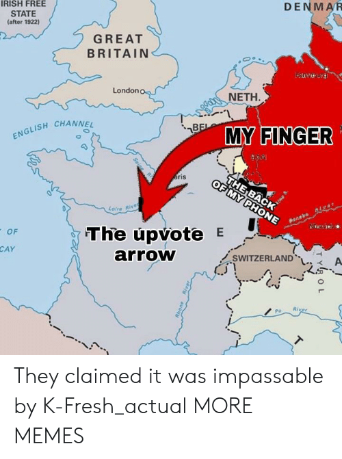 Dank, Fresh, and Irish: IRISH FREE  STATE  (after 1922)  DENMAR  GREAT  BRITAIN  London  NETH  ISH CHANNE  INGER  ENG  ofre Rive  OF  The upvote E  arroW  CAY  SWITZERLAND. A  Po River They claimed it was impassable by K-Fresh_actual MORE MEMES