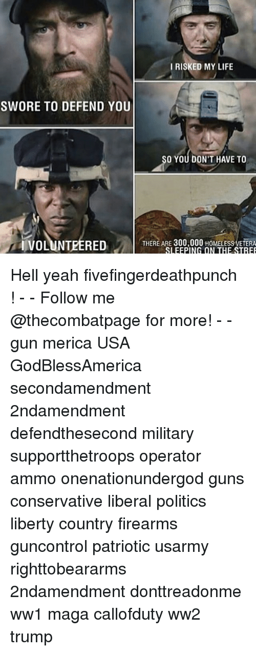 Guns, Homeless, and Life: IRISKED MY LIFE  SWORE TO DEFEND YOU  O YOU DON'T HAVE TO  IVOLUNTEERED  THERE ARE 300,000 HOMELESS VETERA Hell yeah fivefingerdeathpunch ! - - Follow me @thecombatpage for more! - - gun merica USA GodBlessAmerica secondamendment 2ndamendment defendthesecond military supportthetroops operator ammo onenationundergod guns conservative liberal politics liberty country firearms guncontrol patriotic usarmy righttobeararms 2ndamendment donttreadonme ww1 maga callofduty ww2 trump