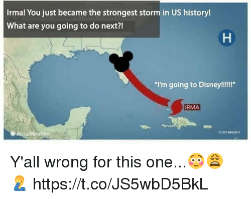 "Disney, History, and What Ares: Irmal You just became the strongest storm in US history!  What are you going to do next?!  ""I'm going to Disney!!!!""  RMA Y'all wrong for this one...😳😩🤦‍♂️ https://t.co/JS5wbD5BkL"