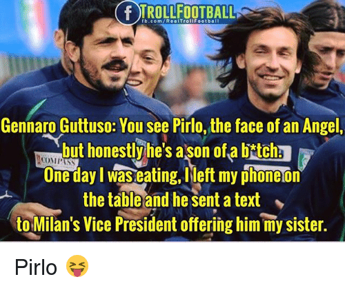"Memes, Angel, and fb.com: IROLLFOOTBALL  fb.com/RealTrollFootball  Gennaro Guttuso: You see Pirlo, the face of an Angel,  but honestlyhe's ason ofa bitchs  One day I was eating,left my phoneon  the table and he sent a text  to Milan's Vice President offering him my sister.  COMPASS  ."" Pirlo 😝"