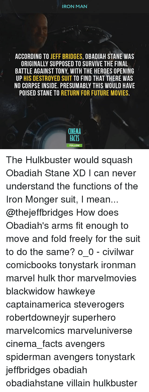 hulking: IRON MAN  ACCORDING TO JEFF BRIDGES, OBADIAH STANE WAS  ORIGINALLY SUPPOSED TO SURVIVE THE FINAL  BATTLE AGAINST TONY, WITH THE HEROES OPENING  UP HIS DESTROYED SUIT TO FIND THAT THERE WAS  NO CORPSE INSIDE. PRESUMABLY THIS WOULD HAVE  POISED STANE TO RETURN FOR FUTURE MOVIES.  CINEMA  ACTS The Hulkbuster would squash Obadiah Stane XD I can never understand the functions of the Iron Monger suit, I mean... @thejeffbridges How does Obadiah's arms fit enough to move and fold freely for the suit to do the same? o_0 - civilwar comicbooks tonystark ironman marvel hulk thor marvelmovies blackwidow hawkeye captainamerica steverogers robertdowneyjr superhero marvelcomics marveluniverse cinema_facts avengers spiderman avengers tonystark jeffbridges obadiah obadiahstane villain hulkbuster